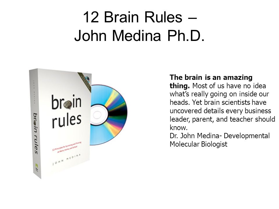 12 Brain Rules – John Medina Ph.D. The brain is an amazing thing. Most of us have no idea whats really going on inside our heads. Yet brain scientists