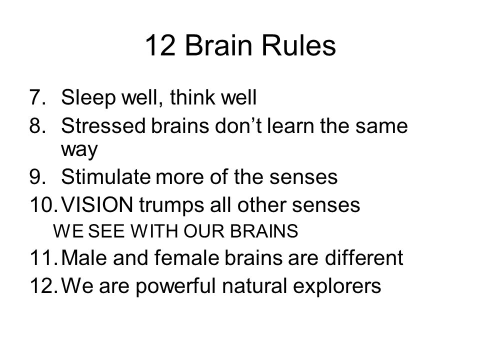 12 Brain Rules 7.Sleep well, think well 8.Stressed brains dont learn the same way 9.Stimulate more of the senses 10.VISION trumps all other senses WE