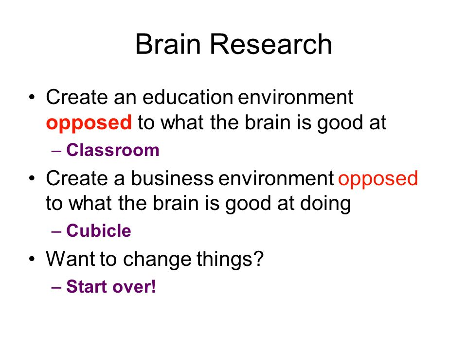 Brain Research Create an education environment opposed to what the brain is good at –Classroom Create a business environment opposed to what the brain