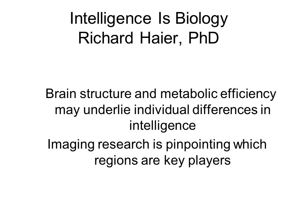 Intelligence Is Biology Richard Haier, PhD Brain structure and metabolic efficiency may underlie individual differences in intelligence Imaging resear