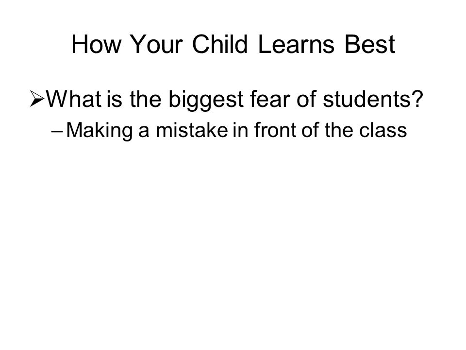 How Your Child Learns Best What is the biggest fear of students? –Making a mistake in front of the class