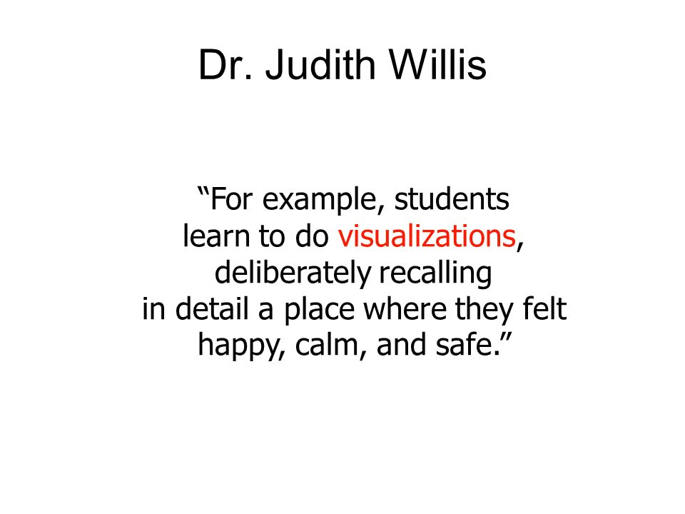 For example, students learn to do visualizations, deliberately recalling in detail a place where they felt happy, calm, and safe. Dr. Judith Willis