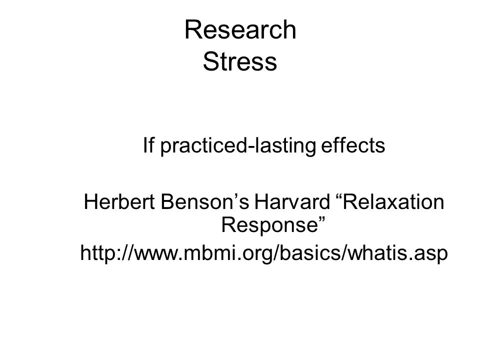 Research Stress If practiced-lasting effects Herbert Bensons Harvard Relaxation Response http://www.mbmi.org/basics/whatis.asp