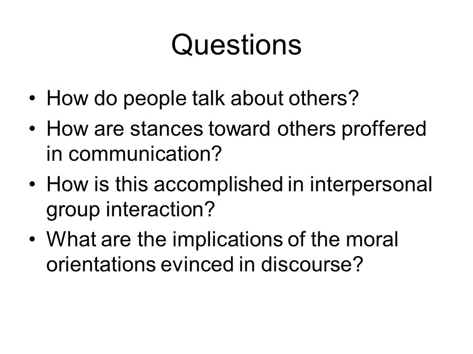 Questions How do people talk about others? How are stances toward others proffered in communication? How is this accomplished in interpersonal group i
