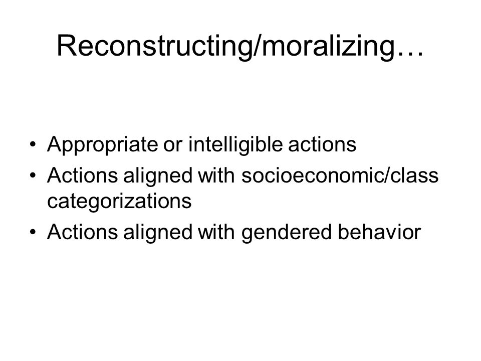 Reconstructing/moralizing… Appropriate or intelligible actions Actions aligned with socioeconomic/class categorizations Actions aligned with gendered