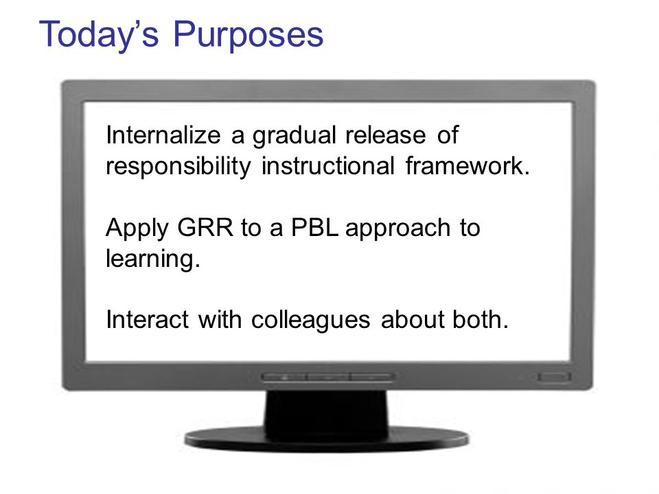 Internalize a gradual release of responsibility instructional framework. Apply GRR to a PBL approach to learning. Interact with colleagues about both.
