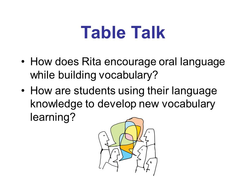 Table Talk How does Rita encourage oral language while building vocabulary? How are students using their language knowledge to develop new vocabulary