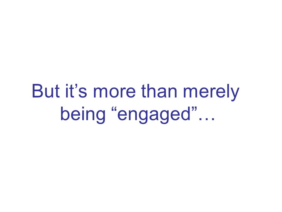 But its more than merely being engaged…