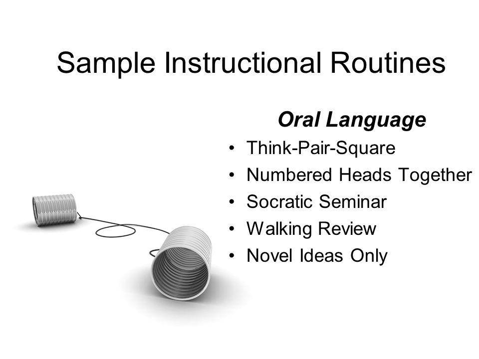 Sample Instructional Routines Oral Language Think-Pair-Square Numbered Heads Together Socratic Seminar Walking Review Novel Ideas Only