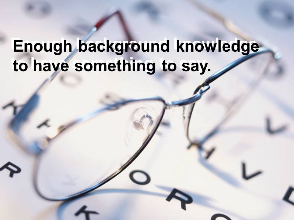 Enough background knowledge to have something to say. Enough background knowledge to have something to say.