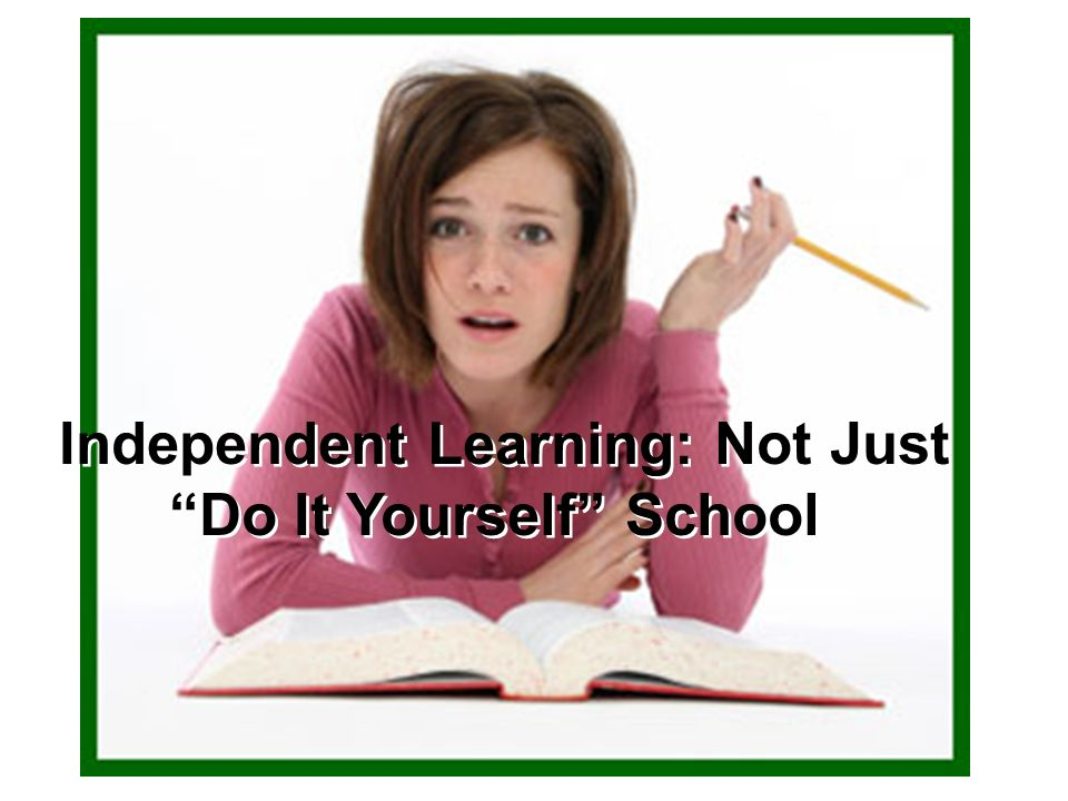 Independent Learning: Not Just Do It Yourself School Independent Learning: Not Just Do It Yourself School