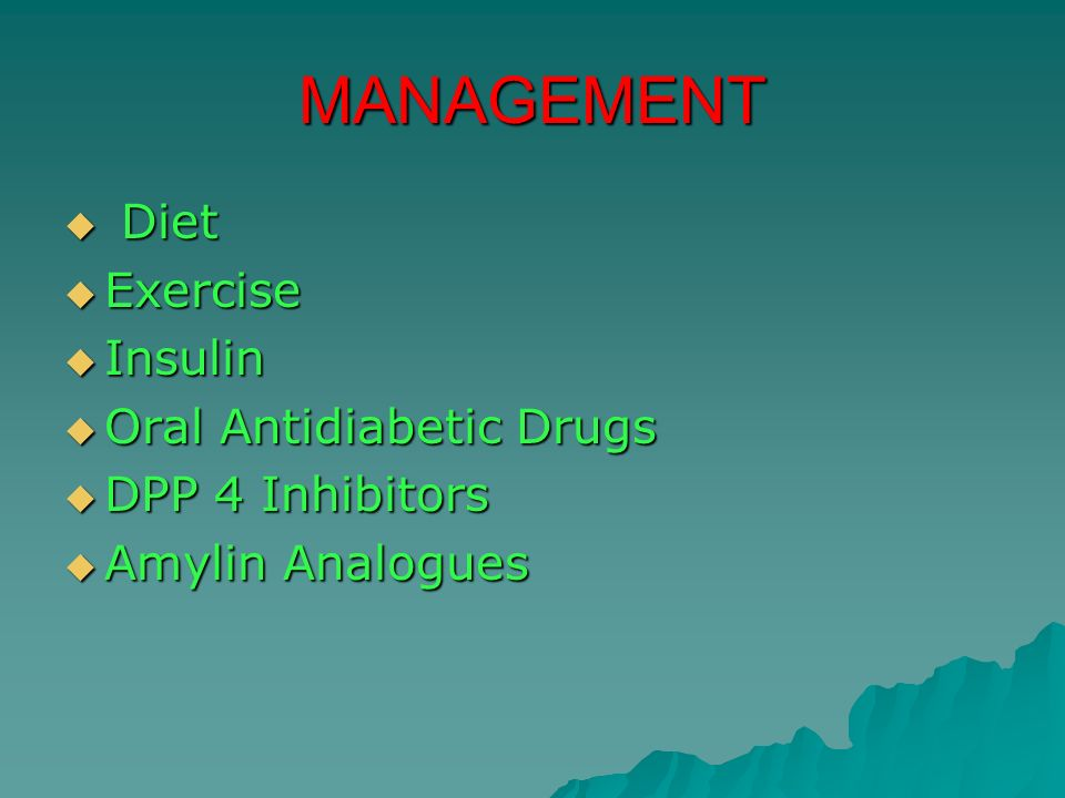 MANAGEMENT Diet Diet Exercise Exercise Insulin Insulin Oral Antidiabetic Drugs Oral Antidiabetic Drugs DPP 4 Inhibitors DPP 4 Inhibitors Amylin Analog