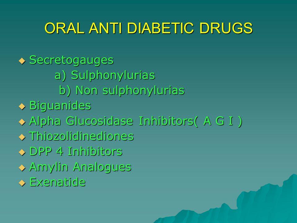 ORAL ANTI DIABETIC DRUGS Secretogauges Secretogauges a) Sulphonylurias a) Sulphonylurias b) Non sulphonylurias b) Non sulphonylurias Biguanides Biguan