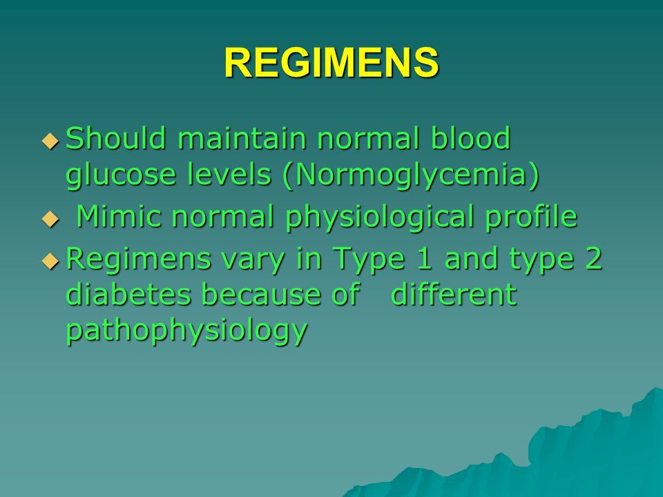 REGIMENS Should maintain normal blood glucose levels (Normoglycemia) Should maintain normal blood glucose levels (Normoglycemia) Mimic normal physiolo