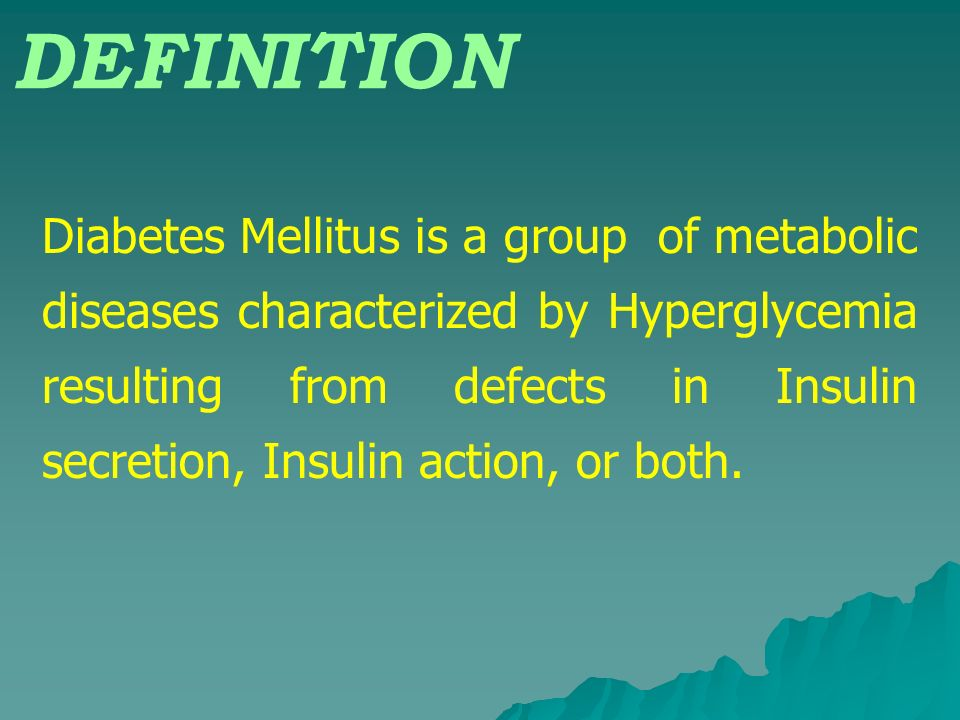 DEFINITION Diabetes Mellitus is a group of metabolic diseases characterized by Hyperglycemia resulting from defects in Insulin secretion, Insulin acti