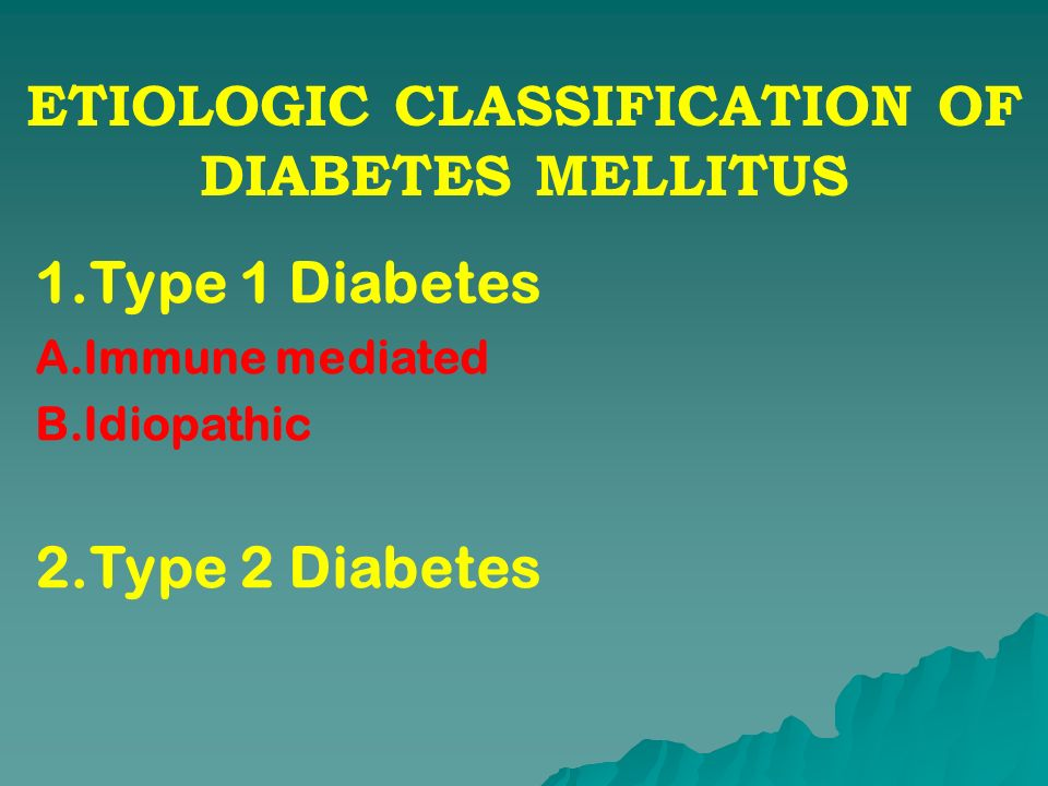 ETIOLOGIC CLASSIFICATION OF DIABETES MELLITUS 1.Type 1 Diabetes A.Immune mediated B.Idiopathic 2.Type 2 Diabetes