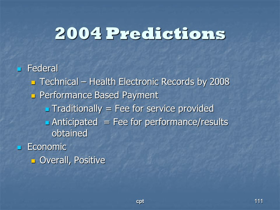 cpt111 2004 Predictions Federal Federal Technical – Health Electronic Records by 2008 Technical – Health Electronic Records by 2008 Performance Based