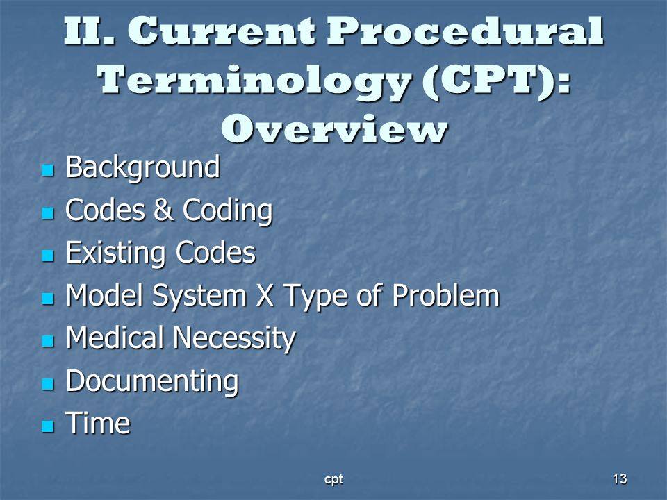 cpt13 II. Current Procedural Terminology (CPT): Overview Background Background Codes & Coding Codes & Coding Existing Codes Existing Codes Model Syste