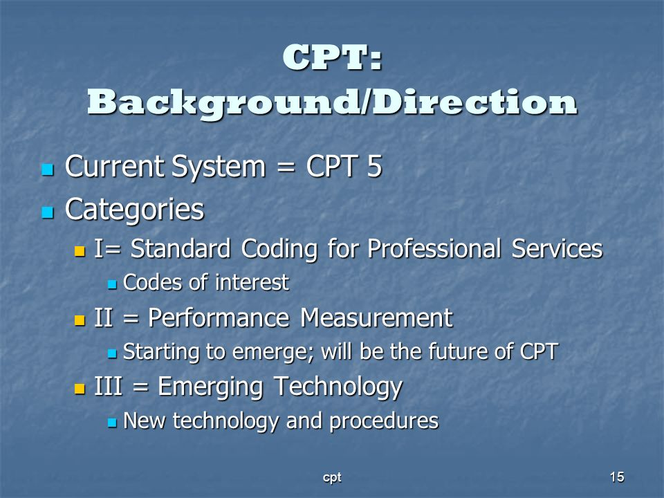 cpt15 CPT: Background/Direction Current System = CPT 5 Current System = CPT 5 Categories Categories I= Standard Coding for Professional Services I= St