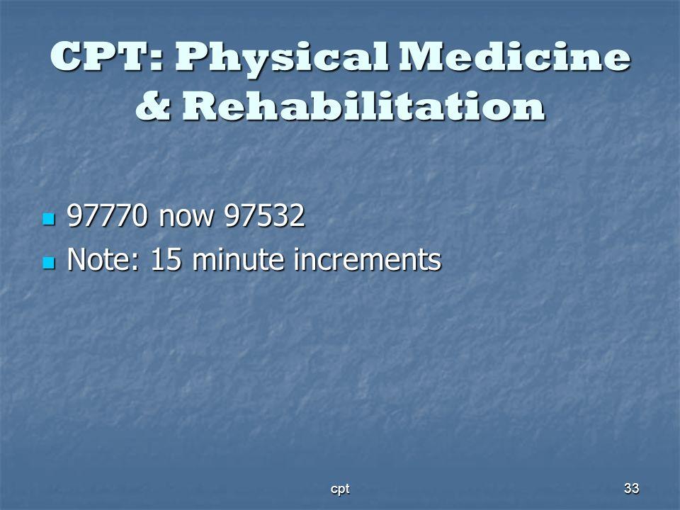 cpt33 CPT: Physical Medicine & Rehabilitation 97770 now 97532 97770 now 97532 Note: 15 minute increments Note: 15 minute increments