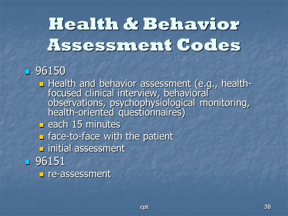 cpt38 Health & Behavior Assessment Codes 96150 96150 Health and behavior assessment (e.g., health- focused clinical interview, behavioral observations