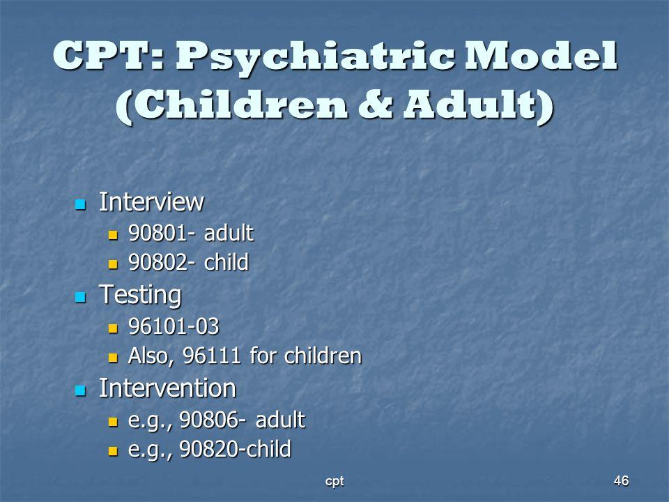 cpt46 CPT: Psychiatric Model (Children & Adult) Interview Interview 90801- adult 90801- adult 90802- child 90802- child Testing Testing 96101-03 96101