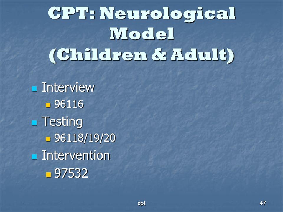 cpt47 CPT: Neurological Model (Children & Adult) Interview Interview 96116 96116 Testing Testing 96118/19/20 96118/19/20 Intervention Intervention 975