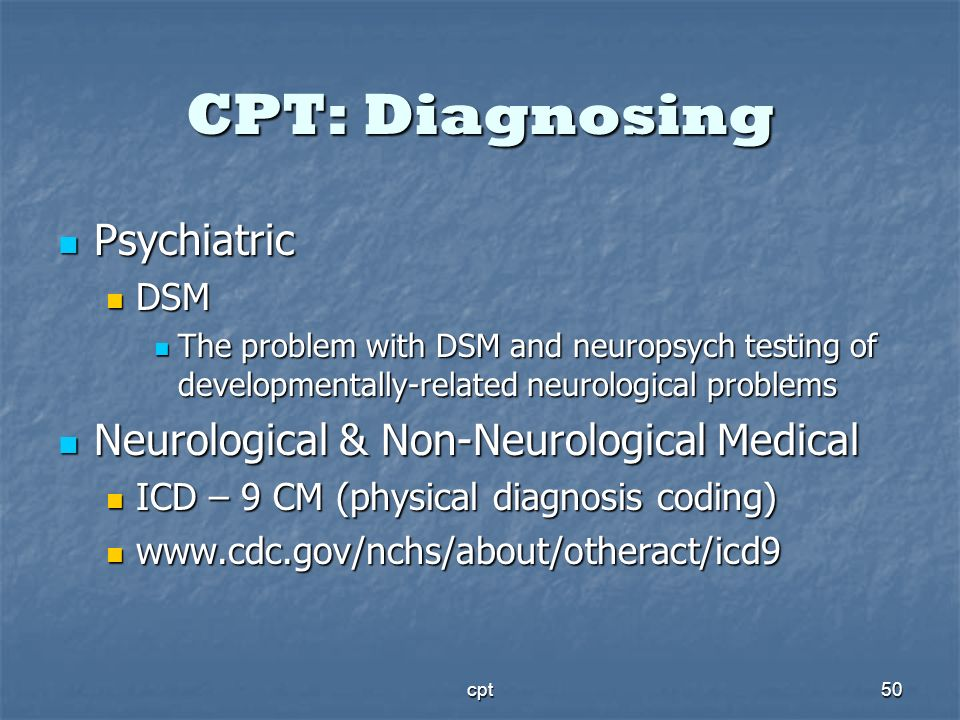cpt50 CPT: Diagnosing Psychiatric Psychiatric DSM DSM The problem with DSM and neuropsych testing of developmentally-related neurological problems The