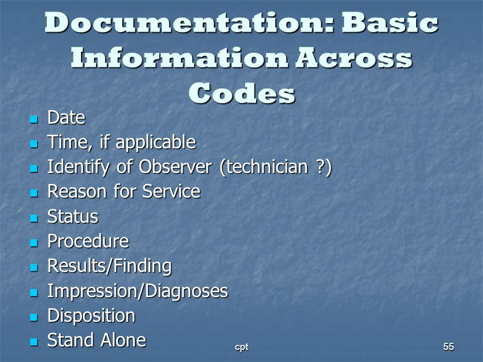 cpt55 Documentation: Basic Information Across Codes Date Date Time, if applicable Time, if applicable Identify of Observer (technician ?) Identify of