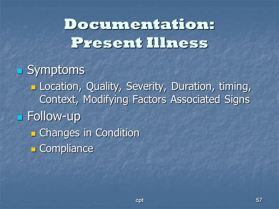 cpt57 Documentation: Present Illness Symptoms Symptoms Location, Quality, Severity, Duration, timing, Context, Modifying Factors Associated Signs Loca