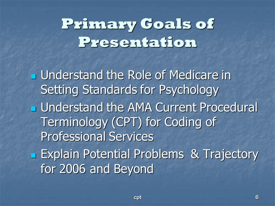 cpt6 Primary Goals of Presentation Understand the Role of Medicare in Setting Standards for Psychology Understand the Role of Medicare in Setting Stan