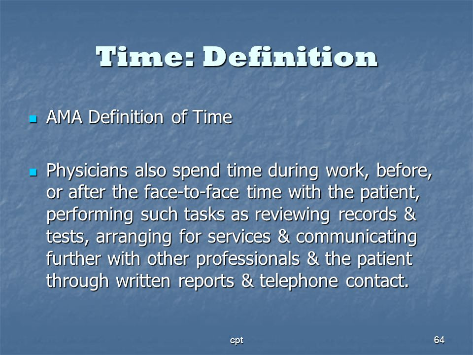 cpt64 Time: Definition AMA Definition of Time AMA Definition of Time Physicians also spend time during work, before, or after the face-to-face time wi