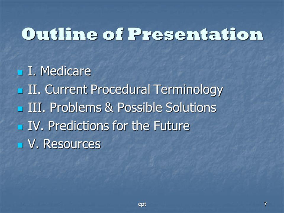 cpt7 Outline of Presentation I. Medicare I. Medicare II. Current Procedural Terminology II. Current Procedural Terminology III. Problems & Possible So