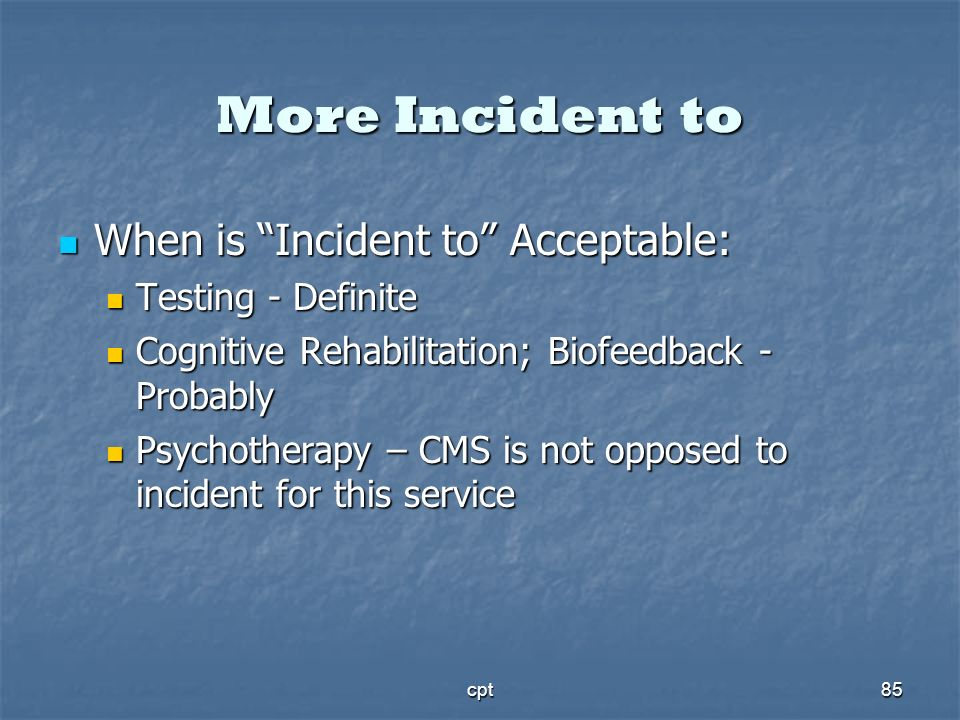 cpt85 More Incident to When is Incident to Acceptable: When is Incident to Acceptable: Testing - Definite Testing - Definite Cognitive Rehabilitation;