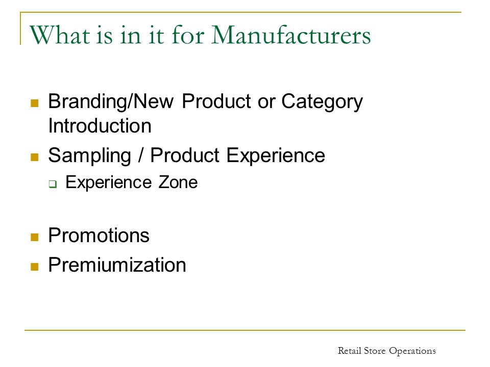 What is in it for Manufacturers Branding/New Product or Category Introduction Sampling / Product Experience Experience Zone Promotions Premiumization