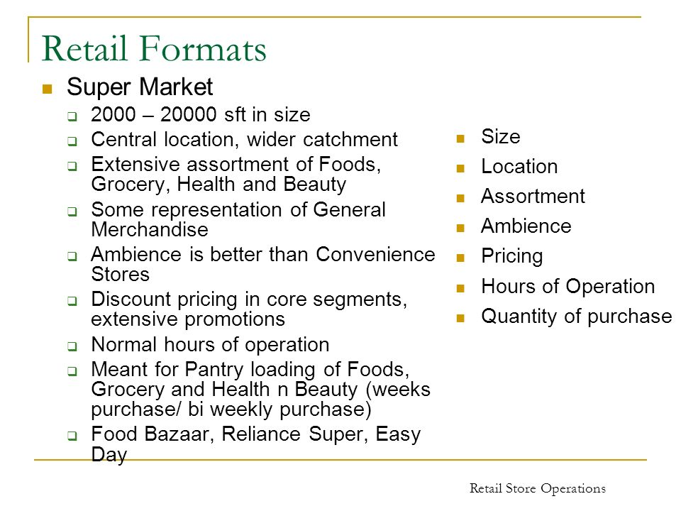 Retail Store Operations Retail Formats Super Market 2000 – 20000 sft in size Central location, wider catchment Extensive assortment of Foods, Grocery,