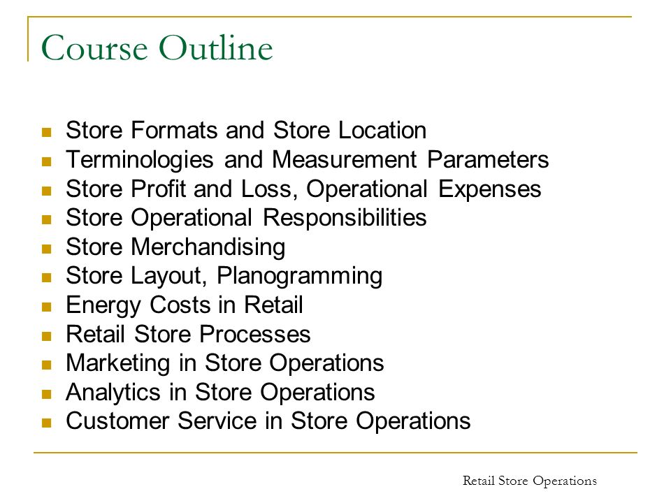 Retail Store Operations Course Outline Store Formats and Store Location Terminologies and Measurement Parameters Store Profit and Loss, Operational Ex