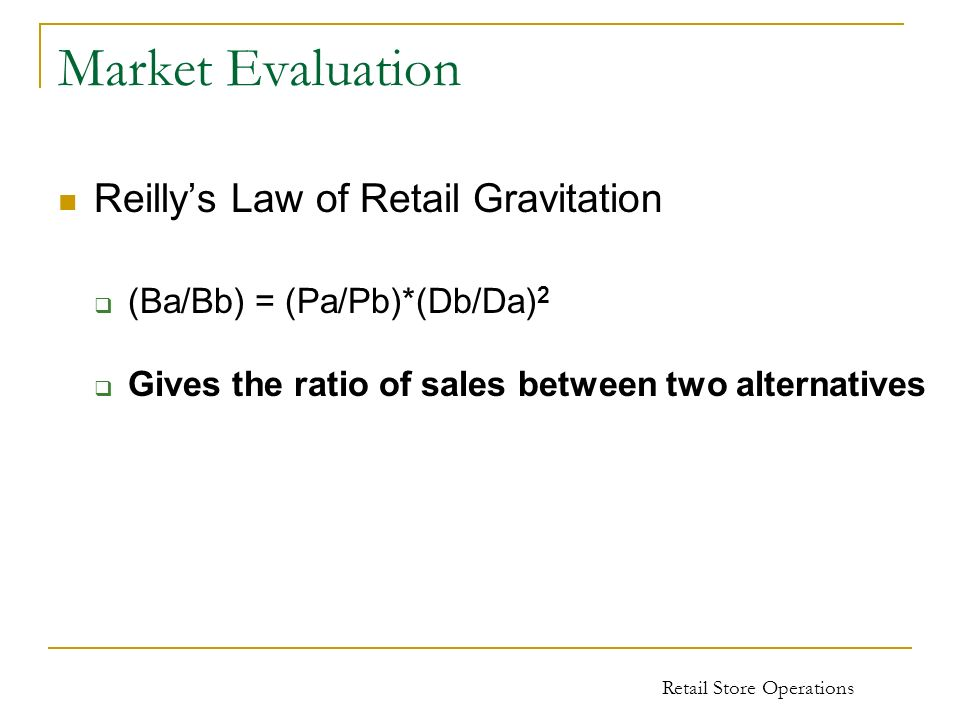 Retail Store Operations Market Evaluation Reillys Law of Retail Gravitation (Ba/Bb) = (Pa/Pb)*(Db/Da) 2 Gives the ratio of sales between two alternati