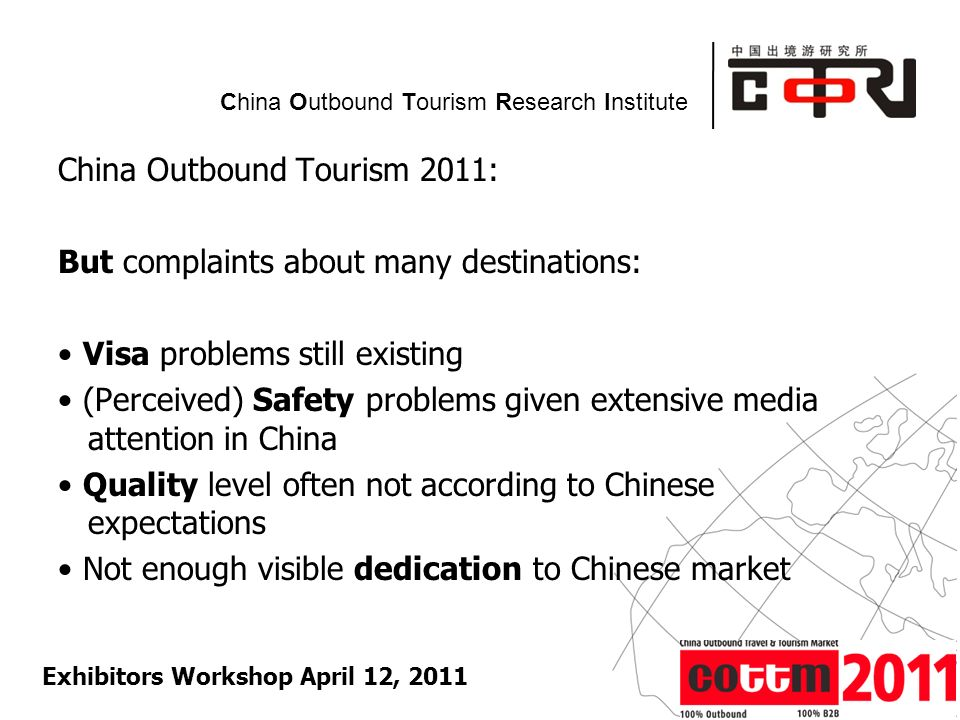 Powered by China Outbound Tourism Research Institute China Outbound Tourism 2011: But complaints about many destinations: Visa problems still existing (Perceived) Safety problems given extensive media attention in China Quality level often not according to Chinese expectations Not enough visible dedication to Chinese market Exhibitors Workshop April 12, 2011