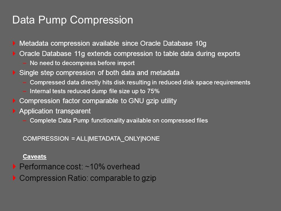 Data Pump Compression Metadata compression available since Oracle Database 10g Oracle Database 11g extends compression to table data during exports –N