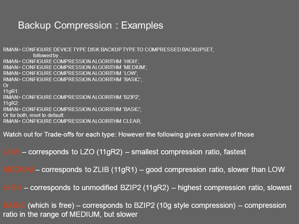 RMAN> CONFIGURE DEVICE TYPE DISK BACKUP TYPE TO COMPRESSED BACKUPSET; followed by.. RMAN> CONFIGURE COMPRESSION ALGORITHM HIGH; RMAN> CONFIGURE COMPRE