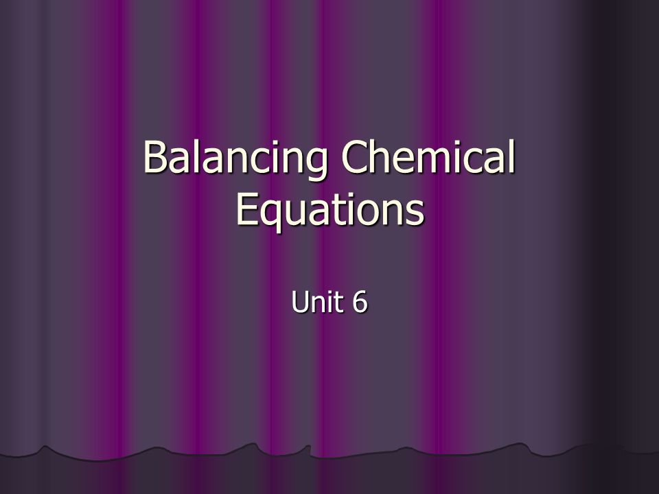 Balancing Chemical Equations Unit 6