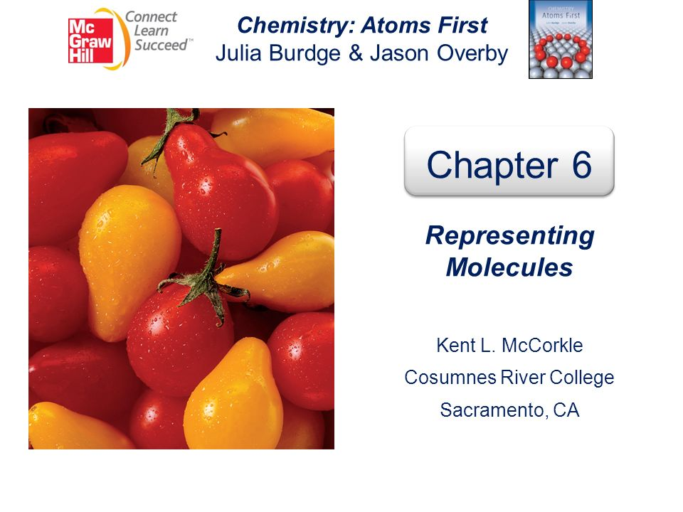Chemistry: Atoms First Julia Burdge & Jason Overby Chapter 6 Representing Molecules Kent L. McCorkle Cosumnes River College Sacramento, CA