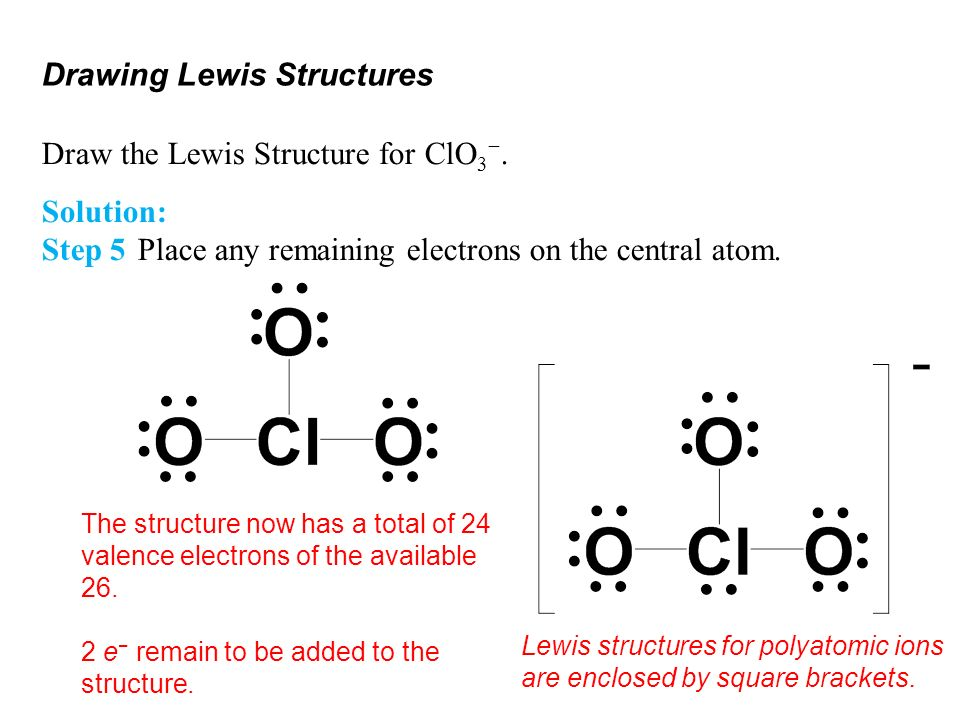 Drawing Lewis Structures Draw the Lewis Structure for ClO 3. Solution: Step 5Place any remaining electrons on the central atom. The structure now has