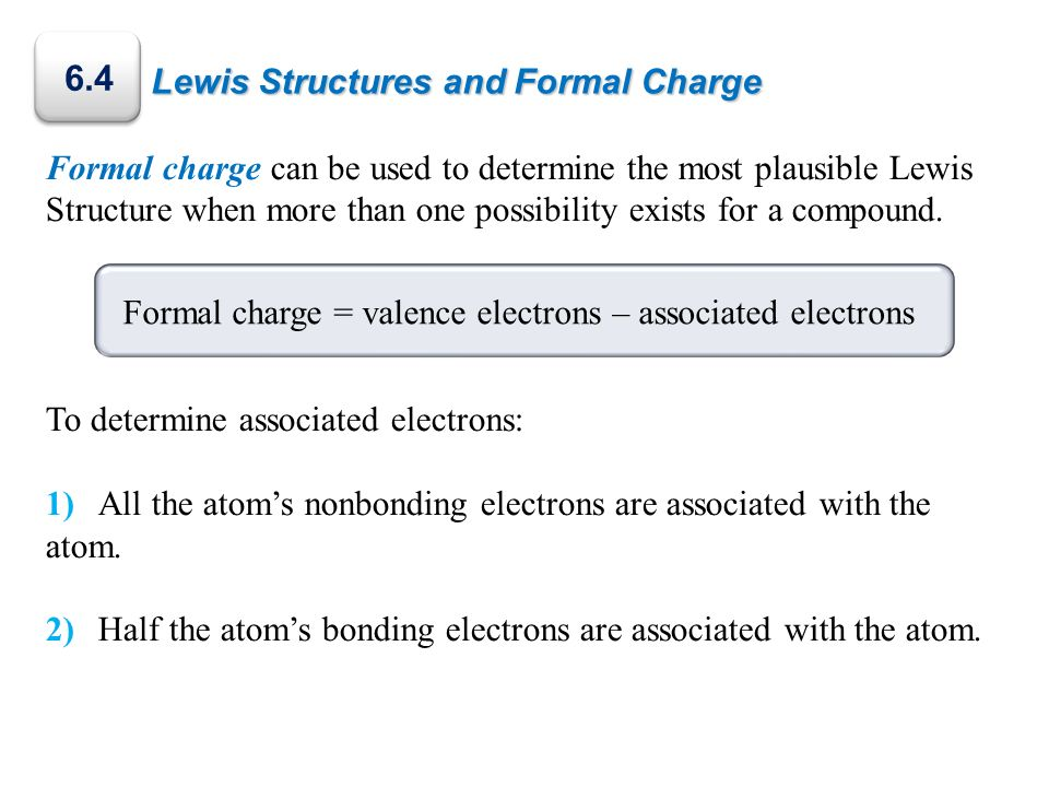 Lewis Structures and Formal Charge Formal charge can be used to determine the most plausible Lewis Structure when more than one possibility exists for