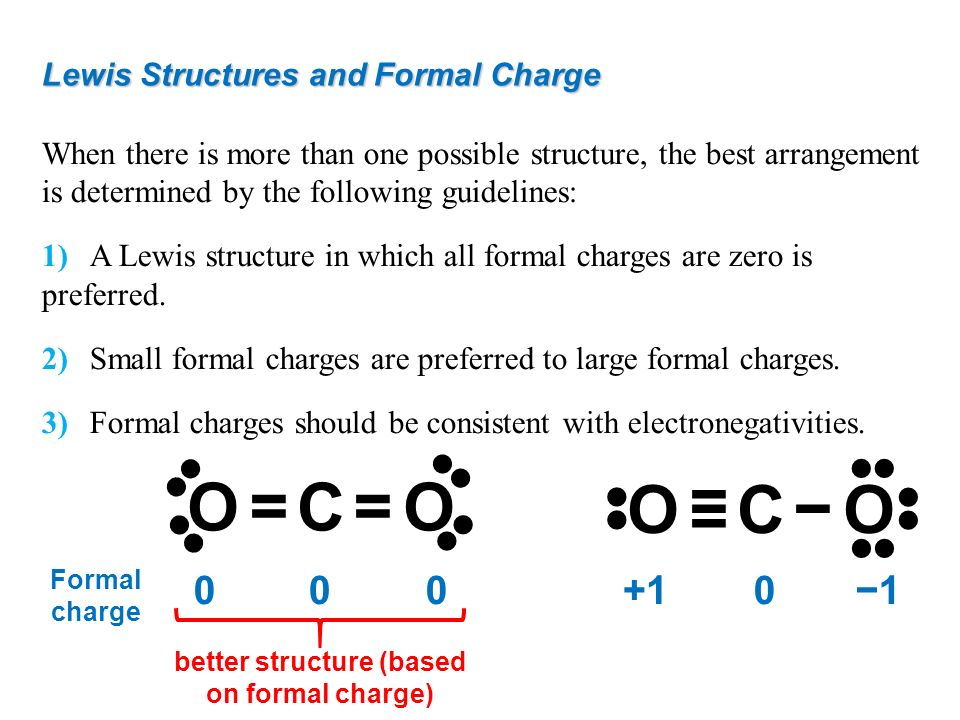 Lewis Structures and Formal Charge When there is more than one possible structure, the best arrangement is determined by the following guidelines: 1)A