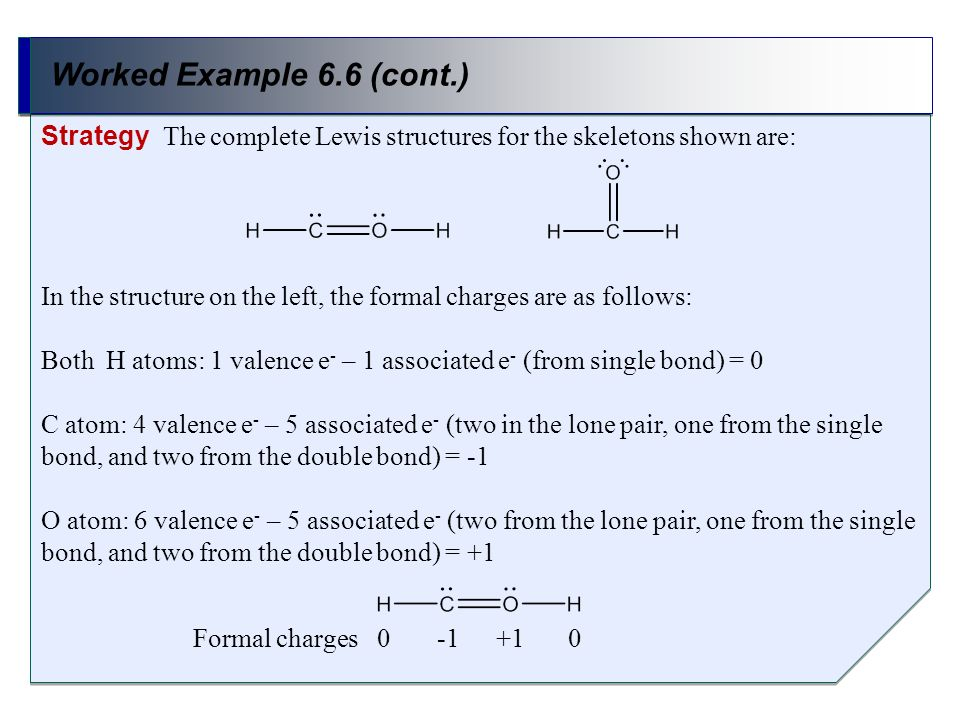 Worked Example 6.6 (cont.) Strategy The complete Lewis structures for the skeletons shown are: In the structure on the left, the formal charges are as