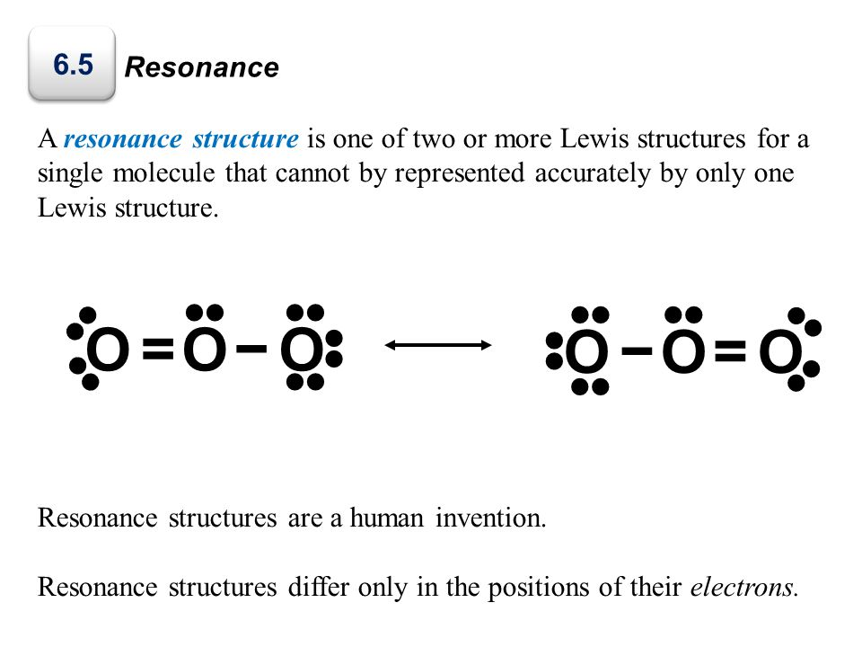 Resonance A resonance structure is one of two or more Lewis structures for a single molecule that cannot by represented accurately by only one Lewis s