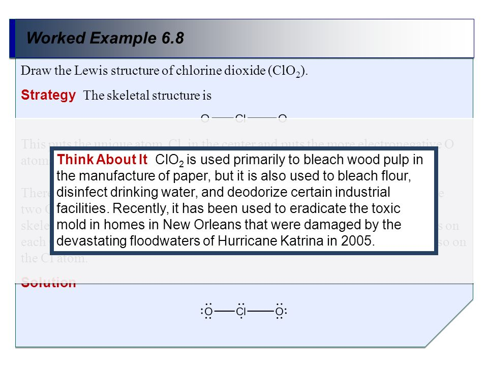 Draw the Lewis structure of chlorine dioxide (ClO 2 ). Worked Example 6.8 Strategy The skeletal structure is This puts the unique atom, Cl, in the cen