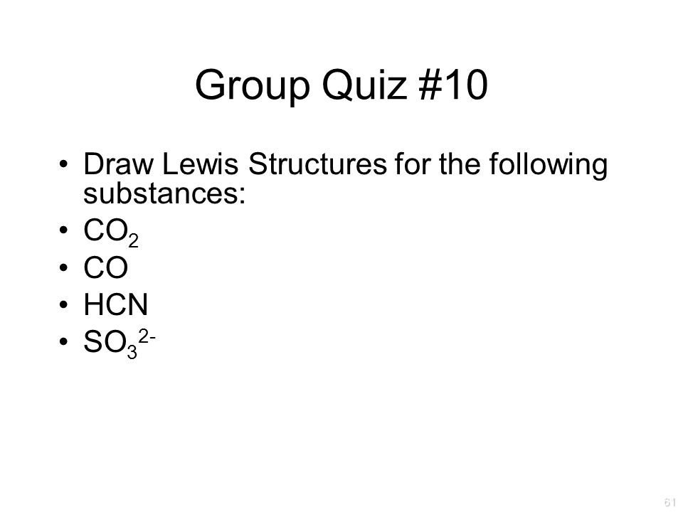 Draw Lewis Structures for the following substances: CO 2 CO HCN SO 3 2- Group Quiz #10 61